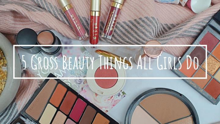 5 Gross Beauty Things All GirlsDo